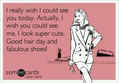 I really wish I could see you today.  Actually, I wish you could see me.  I look super cute.  Good hair day, and fabulous shoes!