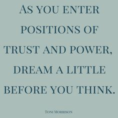 As you enter positions of trust and power, dream a little before you think.  Toni Morrison. Click on this image to see the biggest selection of life-tips and quotes!