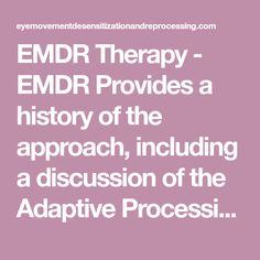 EMDR Therapy - EMDR Provides a history of the approach, including a discussion of the Adaptive Processing Model. Also includes references and contact information