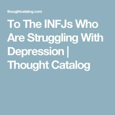 To The INFJs Who Are Struggling With Depression | Thought Catalog