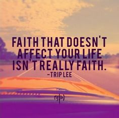 """Trip Lee """"Quotes"""" Faith that doesn't affect your life isn't really faith"""