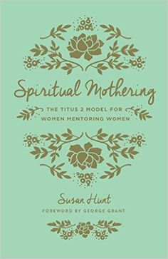 Spiritual Mothering (Redesign): The Titus 2 Model for Women Mentoring Women: Susan Hunt, George Grant: 9781433552397: Amazon.com: Books