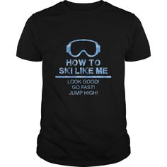 How To Ski Like Me Look Good Go Fast Great Gift For Any Fast and Good Ski Fan T-Shirts, Hoodies. CHECK PRICE ==► https://www.sunfrog.com/Sports/How-To-Ski-Like-Me-Look-Good-Go-Fast-Great-Gift-For-Any-Fast-and-Good-Ski-Fan-Black-Guys.html?id=41382