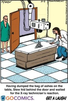 Radiology humor!   (The cartoonist forgot the lil leaded window by the control panel = the tech would've seen the guy put the bag of ashes on the table. Lol. Nice try.)