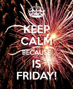 KEEP CALM BECAUSE IS FRIDAY!