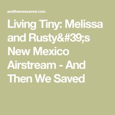 Living Tiny: Melissa and Rusty's New Mexico Airstream - And Then We Saved