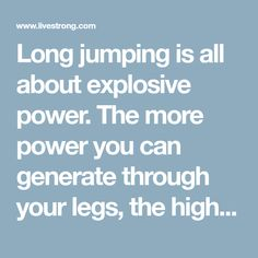 Long jumping is all about explosive power. The more power you can generate through your legs, the higher and farther you'll be able to jump. Explosive...