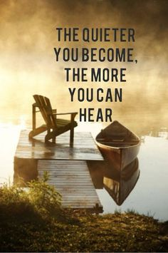 So very true, the quieter you become, the more you can hear.