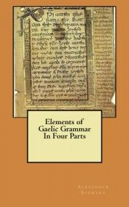ELEMENTS OF GAELIC GRAMMAR IN FOUR PARTS by Alexander Stewart was first published in 1812, then 1876, then 1886.  I'm not sure how many editions of this book were made, but if you are interested in Gaelic this is a true long long lost gift to your bookcase.