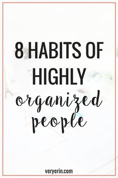 8 Habits of Highly Organized People | Organization and Productivity - Very Erin Blog