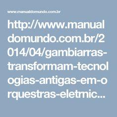 http://www.manualdomundo.com.br/2014/04/gambiarras-transformam-tecnologias-antigas-em-orquestras-eletrnicas/