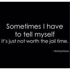 Sometimes I have to tell myself it's just not worth the jail time. Too freaking funny.because you really think it. Great Quotes, Quotes To Live By, Me Quotes, Funny Quotes, Inspirational Quotes, Sarcastic Quotes Bitchy, Idiot Quotes, Someecards Funny, Jokes Quotes