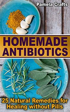 Homemade Antibiotics: 25 Natural Remedies for Healing without Pills: (Naturopathy, Healthy Healing), http://www.amazon.com/gp/product/B076KQ2B7B/ref=cm_sw_r_pi_eb_mAL6zb4K20D2R