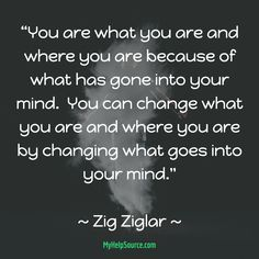 """You can change what you are and where you are by changing what goes into your mind.""  ~ Zig Ziglar ~"