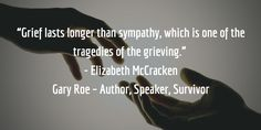 """""""Grief lasts longer than sympathy, which is one of the tragedies of the grieving."""" - Elizabeth McCracken"""