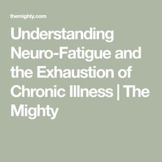 Understanding Neuro-Fatigue and the Exhaustion of Chronic Illness | The Mighty Post Concussion Syndrome, Traumatic Brain Injury, Chronic Illness, Feelings