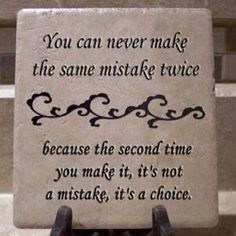 You can never make the same mistake twice because the second time you make it, it's not a mistake, it's a choice.