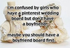 And when you do get a bf don't show him your wedding board unless you want to scare him away