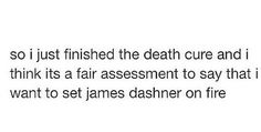 That escalated quickly. xD >> but it's so true <<< but we need the fever code!! And hopefully he will write other books about the gladers! Like maybe what happens after they go to the paradise thing at the end.....