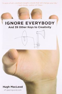 Ignore Everybody: and 39 Other Keys to Creativity by Hugh MacLeod