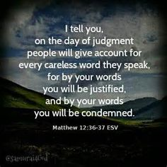 Matthew Do not gossip. Watch your words. You will be judged for them. Scripture On Gossip, Bible Verses Quotes, Bible Scriptures, Esv Bible, Godly Quotes, Bible Teachings, Scripture Verses, Thy Word, Word Of God