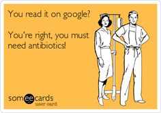 You read it on google? You're right, you must need antibiotics!