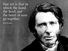 'Fine art is that in which the hand, the head and the heart of man go together.'~ Quote by John Ruskin #ruskin