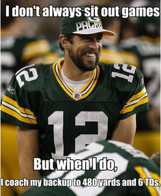 I don't always sit out on games but when I do, coach my backup to 480 yards and 6 TDs. - Aaron Rodgers, Quarterback of the Green Bay Packers Packers Baby, Go Packers, Packers Football, Greenbay Packers, Green Bay Football, Green Bay Packers Fans, Nfl Green Bay, Aaron Rogers, Lombardi