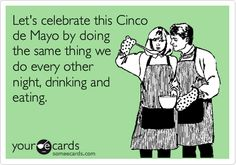 Let's celebrate this Cinco de Mayo by doing the same thing we do every other night, drinking and eating.