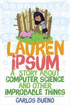 8/18/15 - Lauren Ipsum: A Story about Computer Science and Other Improbable Things by Carlos Bueno