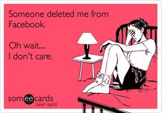 Someone deleted me from Facebook. Oh wait.... I don't care.