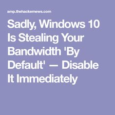 Sadly, Windows 10 Is Stealing Your Bandwidth 'By Default' — Disable It Immediately