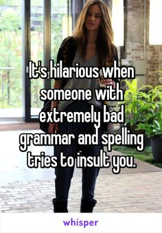 It's hilarious when someone with extremely bad grammar and spelling tries to insult you.