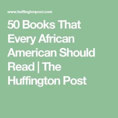 50 Books That Every African American Should Read   The Huffington Post