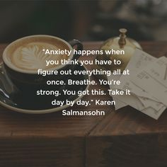 """""""Anxiety happens when you think you have to figure out everything all at once. Breathe. You're strong. You got this. Take it day by day."""" Karen Salmansohn"""