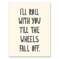 """I'll roll with you till the wheels fall off."" Wow. One of my favorite quotes ever."