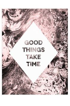 "Keep this print in your work space to remind yourself that ""Good things take time"""