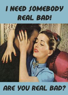 I need somebody real bad - Are you real bad?