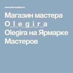 Магазин мастера O_l_e_g_i_r_a Olegira на Ярмарке Мастеров