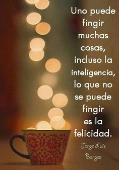 """Lo que no se puede fingir es la felicidad . //""""One can feign many things, including intelligence, but the one thing that cannot be feigned is joy"""" Great Quotes, Me Quotes, Inspirational Quotes, Amazing Quotes, Quotes En Espanol, Les Sentiments, More Than Words, Spanish Quotes, Positive Quotes"""