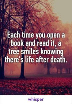 Each time you open a book and read it, a tree smiles knowing there's life after death. Each time you open a book and read it, a tree smiles knowing there's life after death. I Love Books, Good Books, Books To Read, My Books, Good Book Quotes, Classic Book Quotes, Funny Book Quotes, Quotes About Reading, Funny Reading Quotes