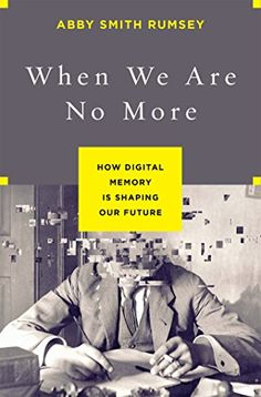 When We Are No More: How Digital Memory Is Shaping Our Future by Abby Smith Rumsey   http://primo.lib.umn.edu/TWINCITIES:default_scope:UMN_ALMA21644058230001701