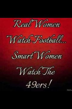 Truth said of us 49ER WOMEN!!!!