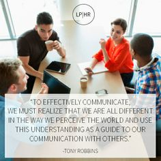 """""""To effectively communicate, we must realize that we are all different in the way we perceive the world And use this understanding as a guide to our communication with others.""""  -Tony Robbins"""