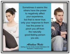 Sometimes it seems like others have the power to negatively affect your experience, but that is never true; only your response to them has the power to pinch you off from the naturally good-feeling person you are. Abraham-Hicks Quotes So true! Meditation Cd, Relationship Advice, Relationships, Abraham Hicks Quotes, Spiritual Wisdom, How To Increase Energy, Self Development, Law Of Attraction, Self Help