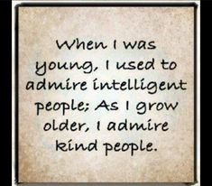 When I was young I used to admire intelligent people As I grow older I admire kind people | Anonymous ART of Revolution#SO TRUE