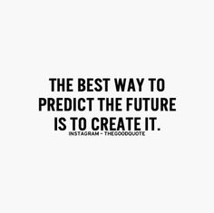 """""""The best way to predict the future is to create it"""" life quotes"""
