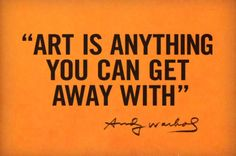 """orange sign... """"Art is anything you can get away with.""""  Andy Warhol"""