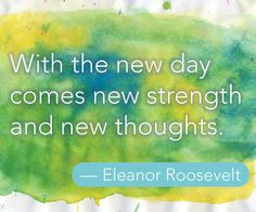 With the new day comes new strength and new thoughts. — Eleanor Roosevelt