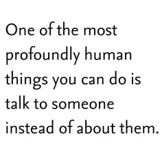 Black and White quote | One of the most profoundly human things you can do is talk to someone instead of about them.